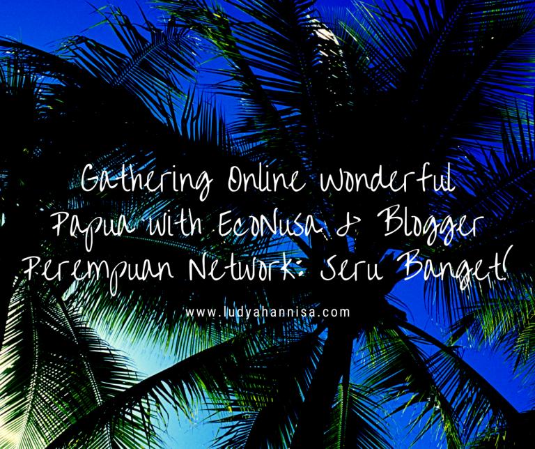 Gathering Online Wonderful Papua with EcoNusa & Blogger Perempuan Network: Seru Banget!