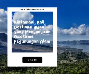 Kintamani, Bali, Destinasi Hijau yang Menjanjikan Eksotisme Pegunungan Alam